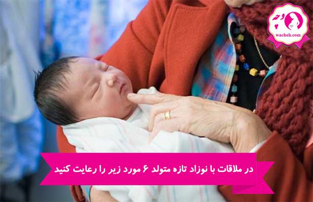 در ملاقات با نوزاد تازه متولد 6 مورد زیر را رعایت کنید